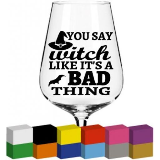 You say witch like its a bad thing Glass / Mug / Cup Decal / Sticker / Graphic