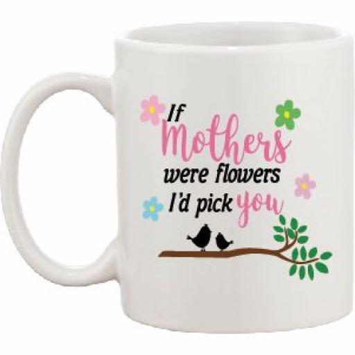 If Mothers were flowers I'd pick you Mug