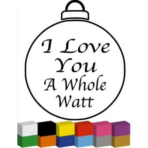 I Love You A Whole Watt Bauble Decal / Sticker/ Graphic